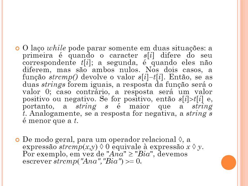 O laço while pode parar somente em duas situações: a primeira é quando o caracter s[i] difere do seu correspondente t[i]; a segunda, é quando eles não diferem, mas são ambos nulos. Nos dois casos, a função strcmp() devolve o valor s[i]t[i]. Então, se as duas strings forem iguais, a resposta da função será o valor 0; caso contrário, a resposta será um valor positivo ou negativo. Se for positivo, então s[i]t[i] e, portanto, a string s é maior que a string t. Analogamente, se a resposta for negativa, a string s é menor que a t.